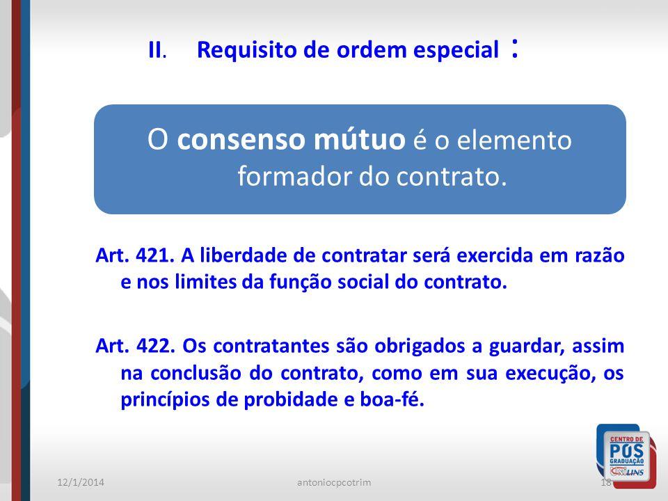 12/1/2014antoniocpcotrim18 II. Requisito de ordem especial : O consenso mútuo é o elemento formador do contrato. Art. 421. A liberdade de contratar se