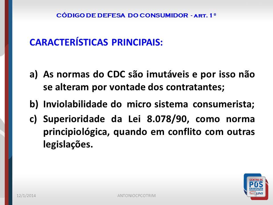 CÓDIGO DE DEFESA DO CONSUMIDOR - art. 1º CARACTERÍSTICAS PRINCIPAIS: a)As normas do CDC são imutáveis e por isso não se alteram por vontade dos contra