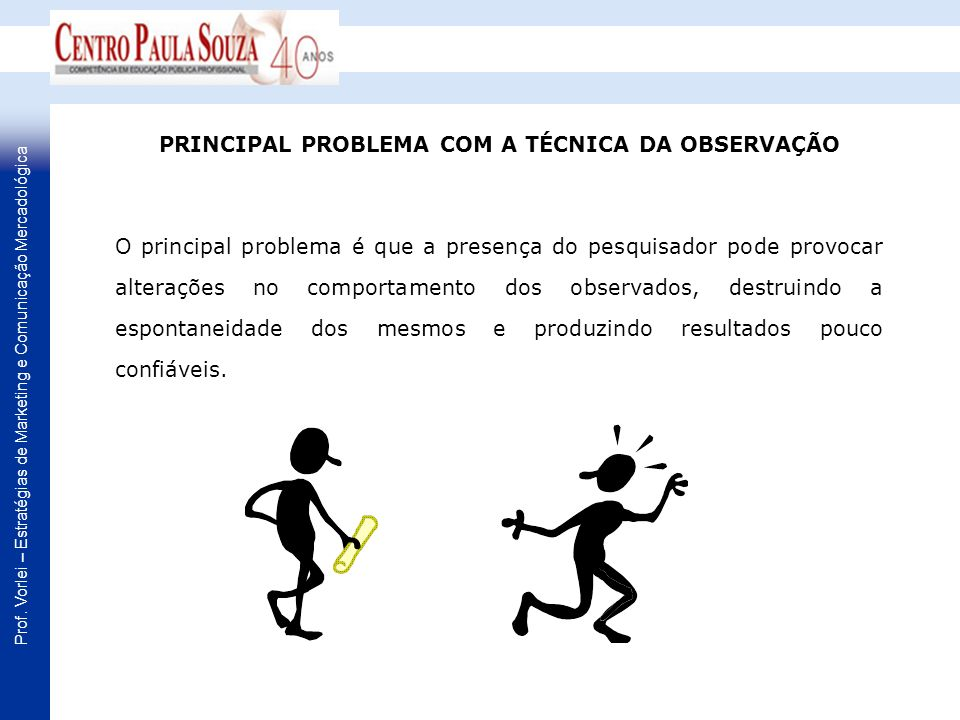 Prof. Vorlei – Estratégias de Marketing e Comunicação Mercadológica PRINCIPAL PROBLEMA COM A TÉCNICA DA OBSERVAÇÃO O principal problema é que a presen