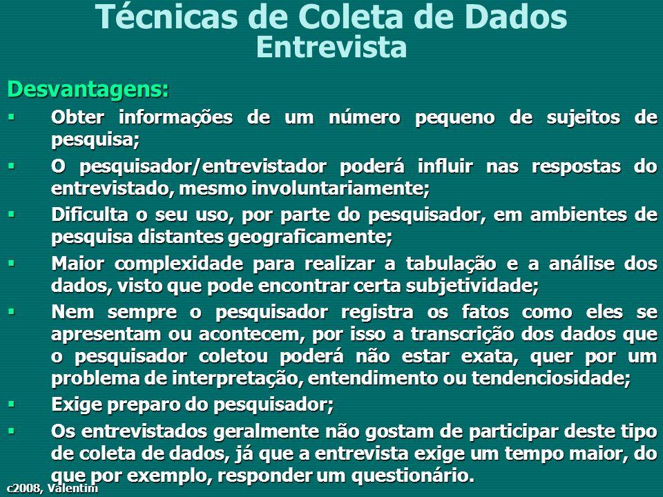 c2008, Valentim Técnicas de Coleta de Dados EntrevistaDesvantagens: Obter informações de um número pequeno de sujeitos de pesquisa; Obter informações