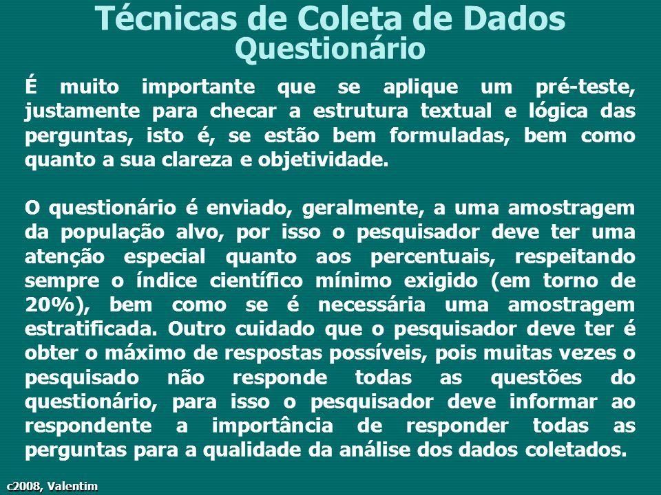 c2008, Valentim Técnicas de Coleta de Dados Questionário É muito importante que se aplique um pré-teste, justamente para checar a estrutura textual e