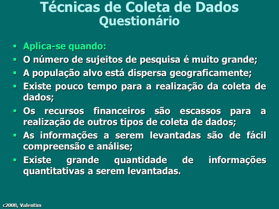 c2008, Valentim Técnicas de Coleta de Dados Questionário Aplica-se quando: Aplica-se quando: O número de sujeitos de pesquisa é muito grande; O número