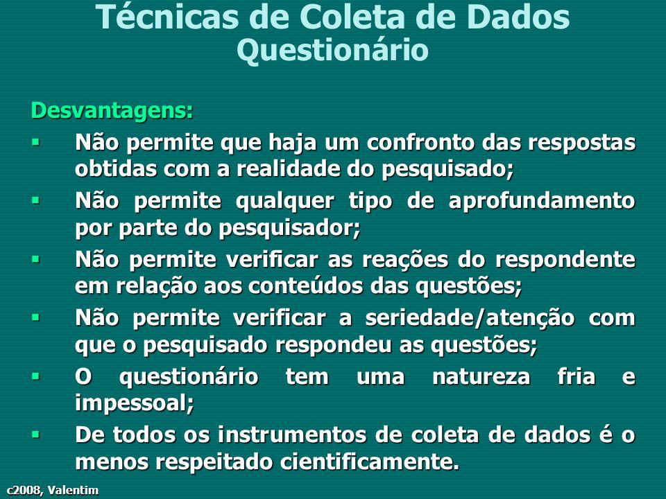 c2008, Valentim Técnicas de Coleta de Dados QuestionárioDesvantagens: Não permite que haja um confronto das respostas obtidas com a realidade do pesqu