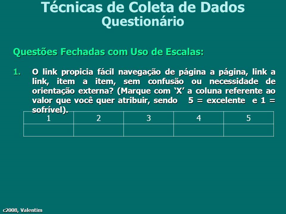c2008, Valentim Técnicas de Coleta de Dados Questionário Questões Fechadas com Uso de Escalas: 1.O link propicia fácil navegação de página a página, l