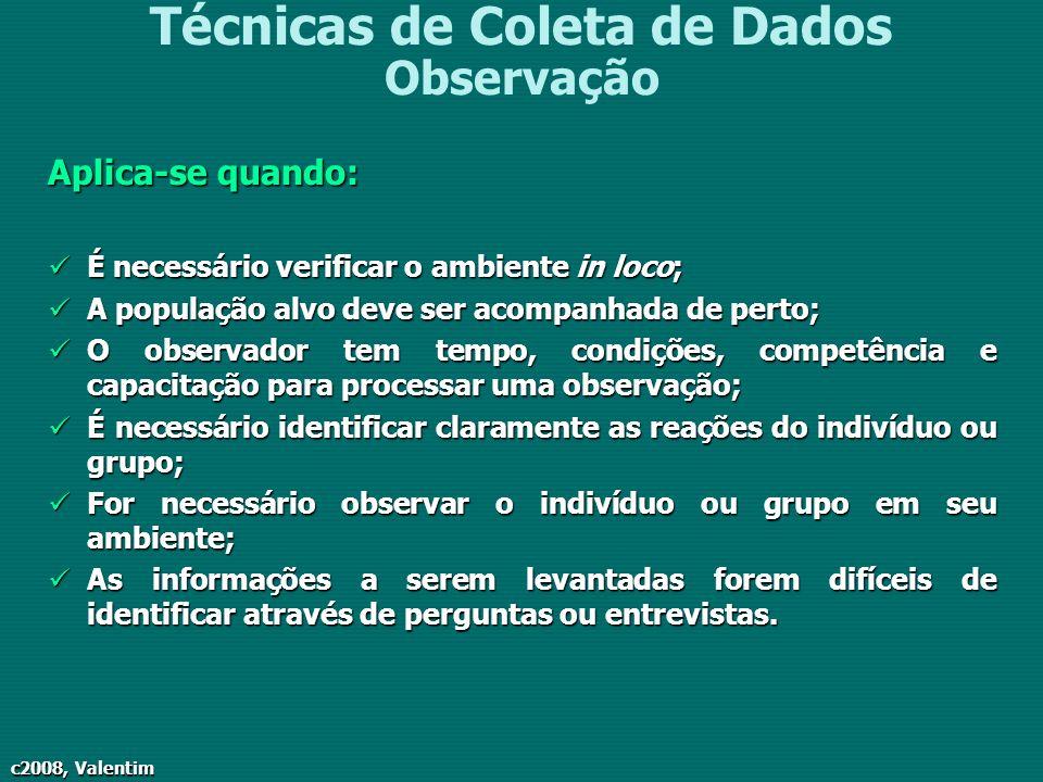 c2008, Valentim Técnicas de Coleta de Dados Observação Aplica-se quando: É necessário verificar o ambiente in loco; É necessário verificar o ambiente