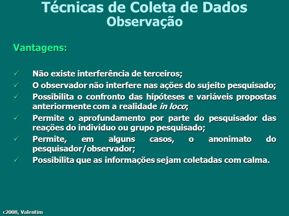 c2008, Valentim Técnicas de Coleta de Dados ObservaçãoVantagens: Não existe interferência de terceiros; Não existe interferência de terceiros; O obser