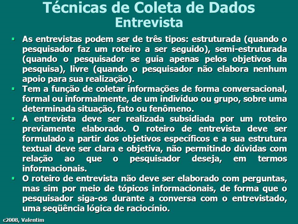c2008, Valentim Técnicas de Coleta de Dados Entrevista As entrevistas podem ser de três tipos: estruturada (quando o pesquisador faz um roteiro a ser