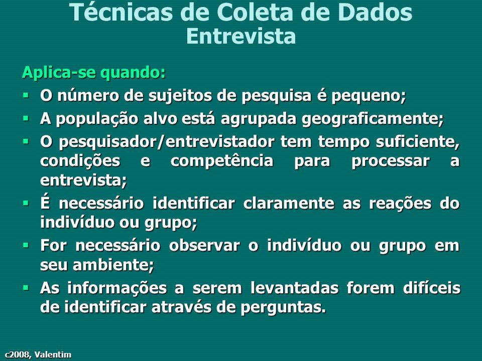 c2008, Valentim Técnicas de Coleta de Dados Entrevista Aplica-se quando: O número de sujeitos de pesquisa é pequeno; O número de sujeitos de pesquisa