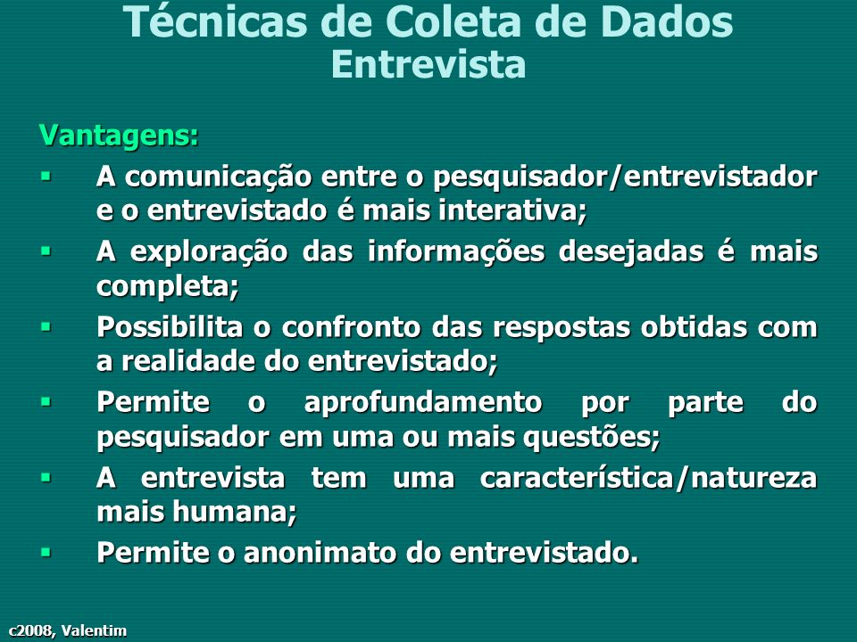 c2008, Valentim Técnicas de Coleta de Dados EntrevistaVantagens: A comunicação entre o pesquisador/entrevistador e o entrevistado é mais interativa; A
