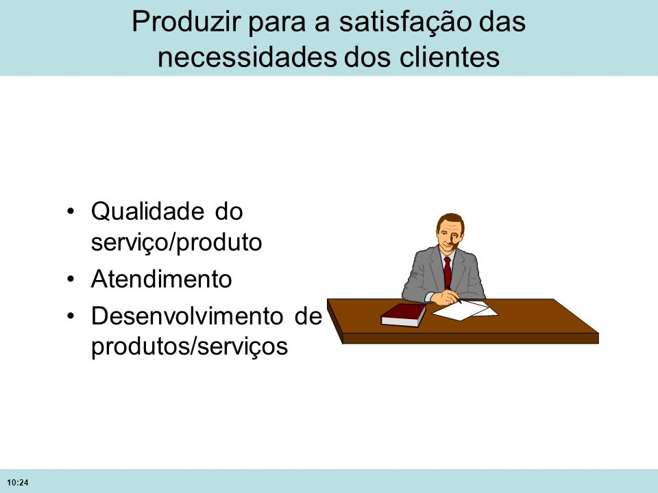 10:24 Produzir para a satisfação das necessidades dos clientes Qualidade do serviço/produto Atendimento Desenvolvimento de produtos/serviços