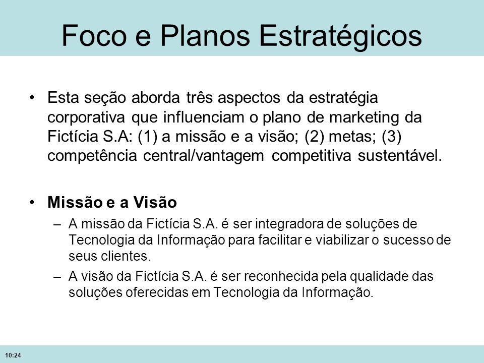 10:24 Foco e Planos Estratégicos Esta seção aborda três aspectos da estratégia corporativa que influenciam o plano de marketing da Fictícia S.A: (1) a