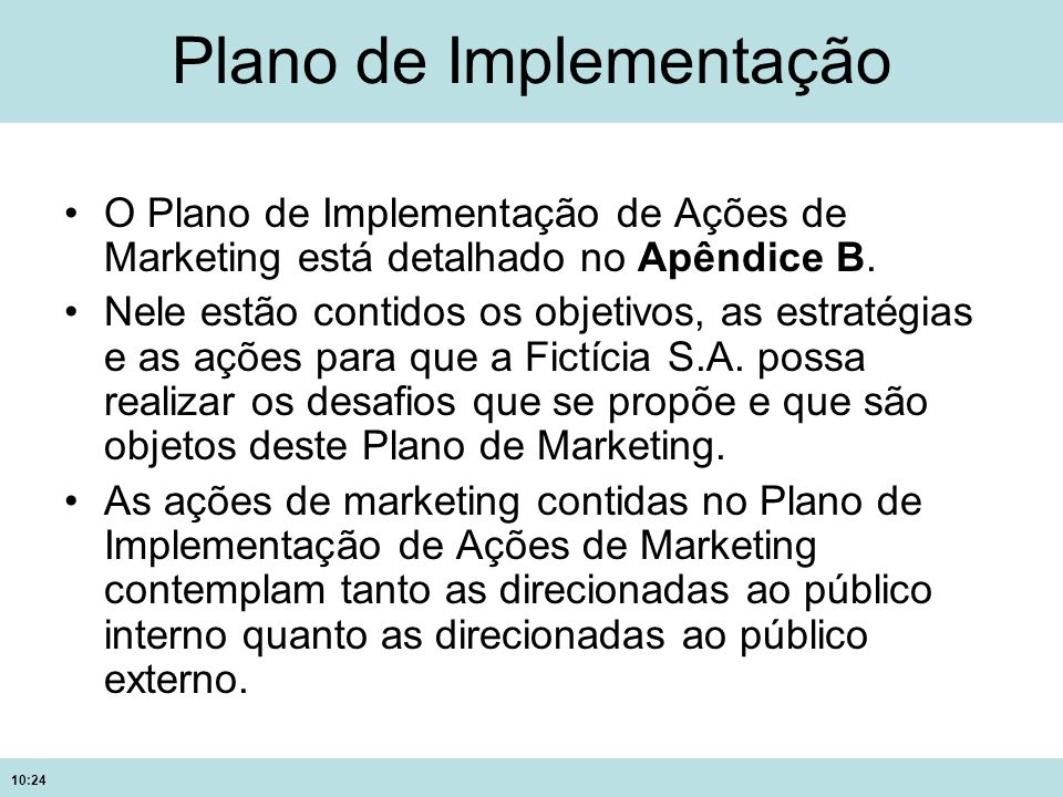 10:24 Plano de Implementação O Plano de Implementação de Ações de Marketing está detalhado no Apêndice B. Nele estão contidos os objetivos, as estraté