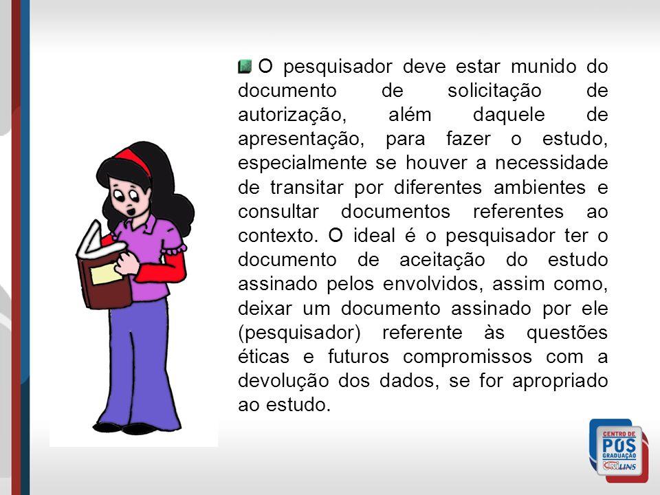 O pesquisador deve estar munido do documento de solicitação de autorização, além daquele de apresentação, para fazer o estudo, especialmente se houver