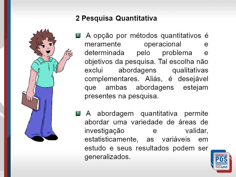 2 Pesquisa Quantitativa A opção por métodos quantitativos é meramente operacional e determinada pelo problema e objetivos da pesquisa. Tal escolha não