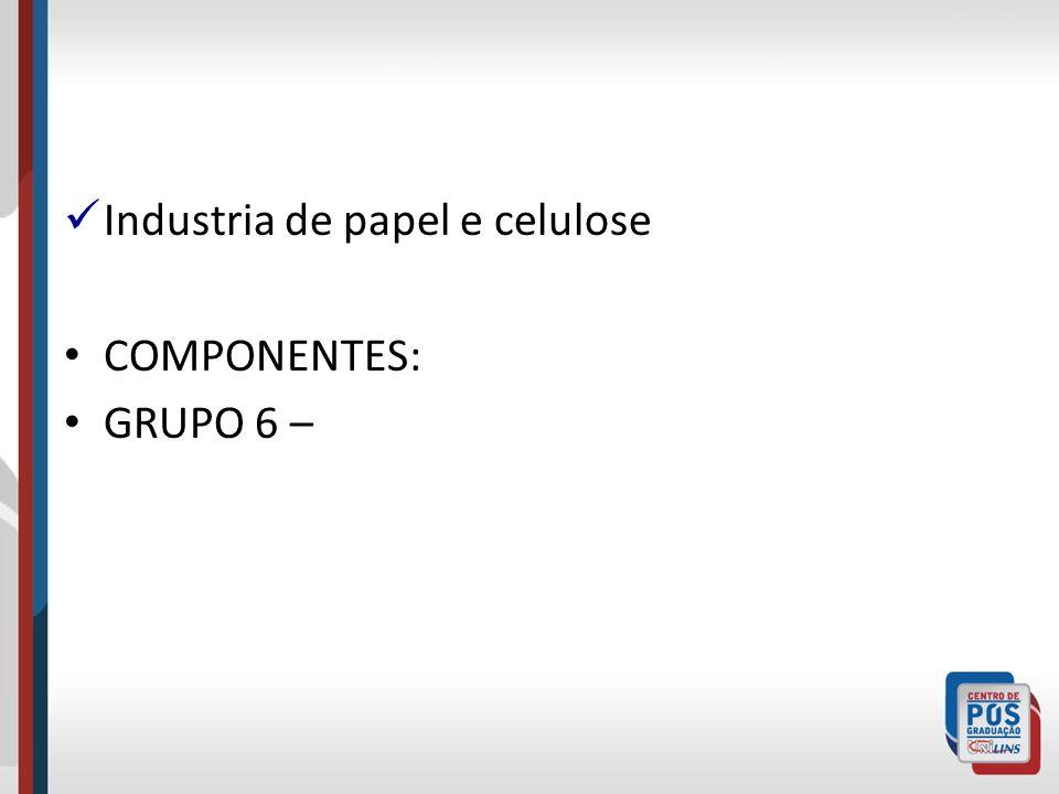Industria de papel e celulose COMPONENTES: GRUPO 6 –