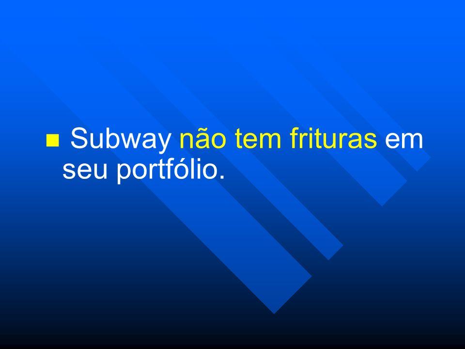 Subway não tem frituras em seu portfólio.