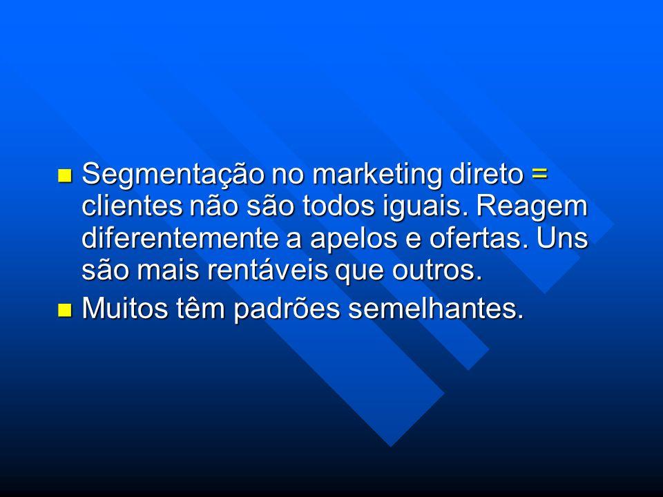 Segmentação no marketing direto = clientes não são todos iguais. Reagem diferentemente a apelos e ofertas. Uns são mais rentáveis que outros. Segmenta