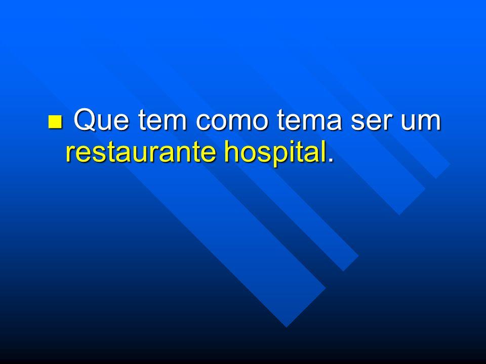 Que tem como tema ser um restaurante hospital. Que tem como tema ser um restaurante hospital.