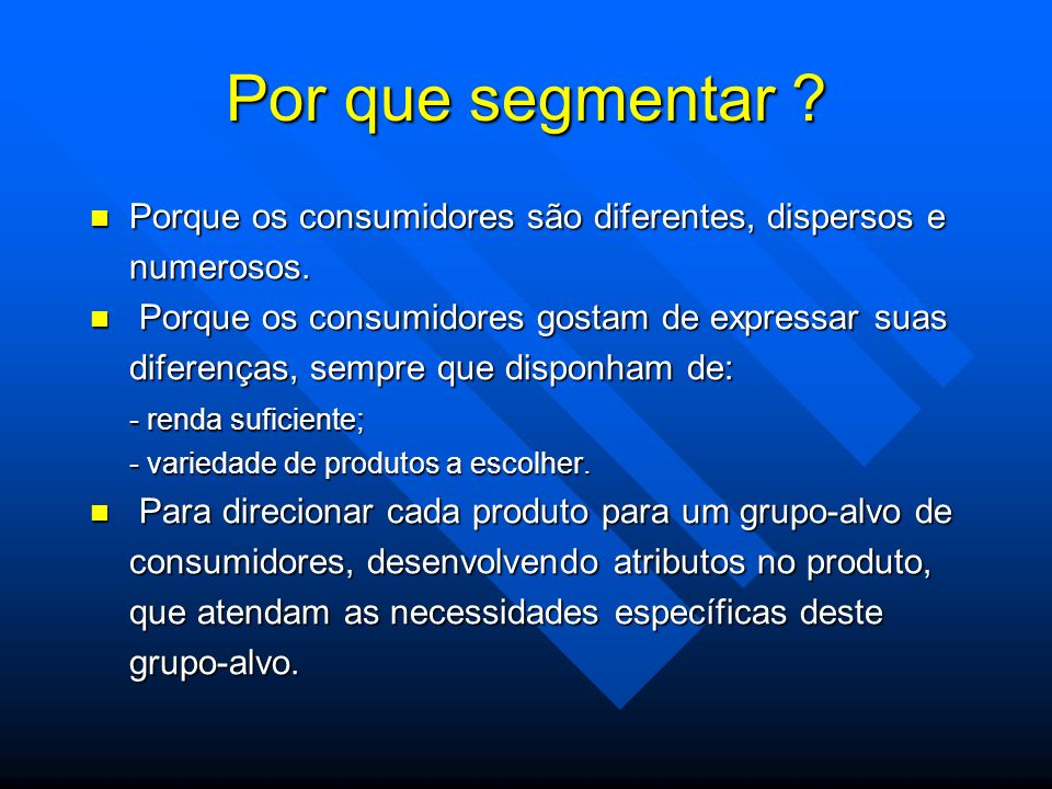 Por que segmentar ? Porque os consumidores são diferentes, dispersos e Porque os consumidores são diferentes, dispersos enumerosos. Porque os consumid