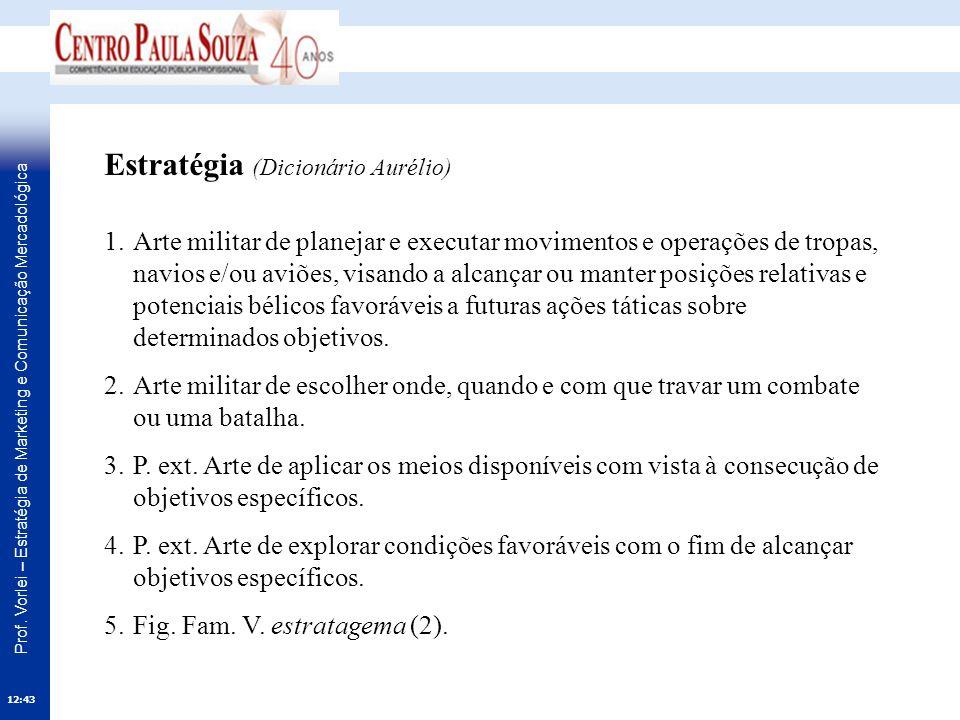 Prof. Vorlei – Estratégia de Marketing e Comunicação Mercadológica 12:45 Estratégia (Dicionário Aurélio) 1.Arte militar de planejar e executar movimen