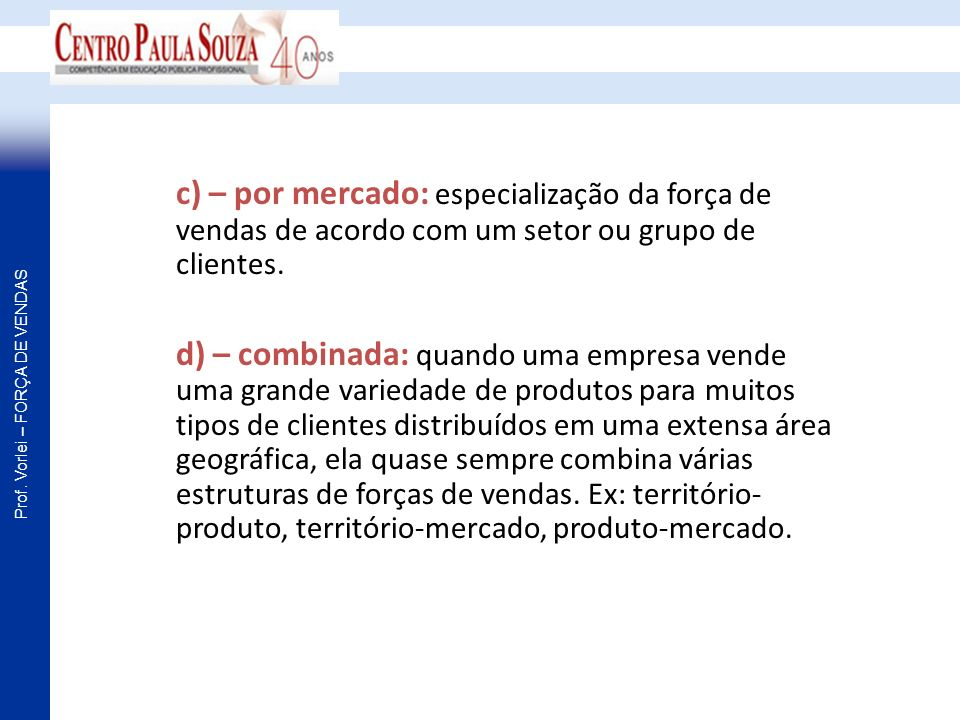 Prof. Vorlei – FORÇA DE VENDAS c) – por mercado: especialização da força de vendas de acordo com um setor ou grupo de clientes. d) – combinada: quando