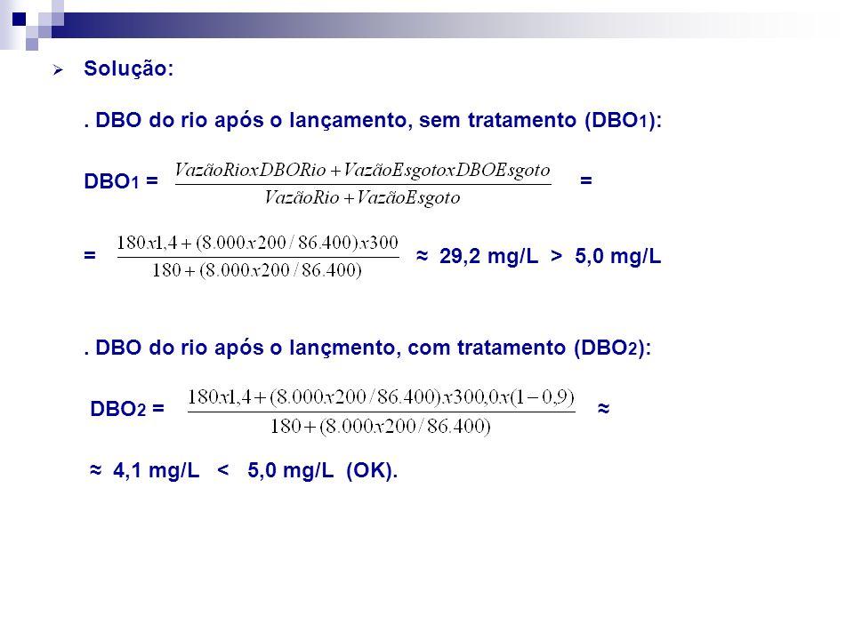 Solução:. DBO do rio após o lançamento, sem tratamento (DBO 1 ): DBO 1 = = = 29,2 mg/L > 5,0 mg/L. DBO do rio após o lançmento, com tratamento (DBO 2