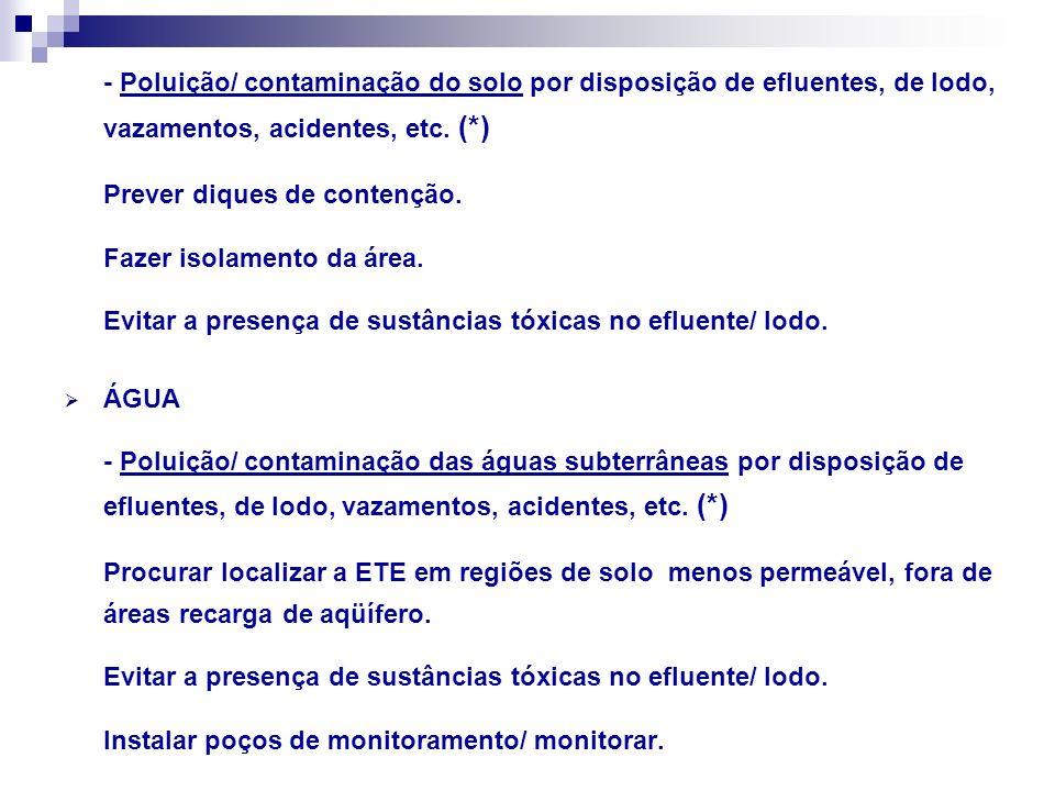 - Poluição/ contaminação do solo por disposição de efluentes, de lodo, vazamentos, acidentes, etc. (*) Prever diques de contenção. Fazer isolamento da