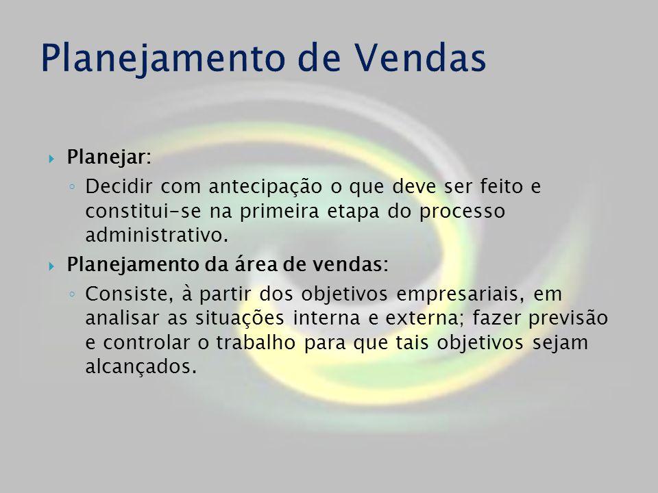 Planejar: Decidir com antecipação o que deve ser feito e constitui-se na primeira etapa do processo administrativo. Planejamento da área de vendas: Co