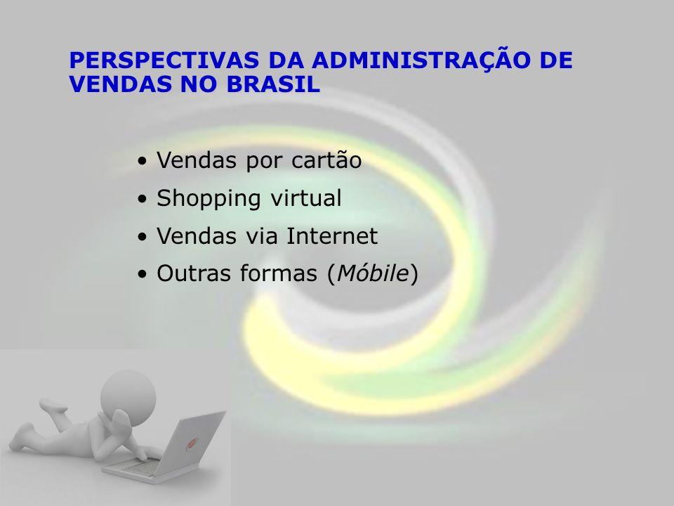 PERSPECTIVAS DA ADMINISTRAÇÃO DE VENDAS NO BRASIL Vendas por cartão Shopping virtual Vendas via Internet Outras formas (Móbile)