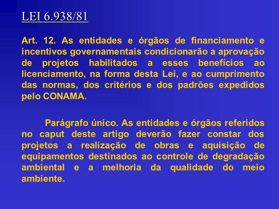 LEI 6.938/81 Art. 12. As entidades e órgãos de financiamento e incentivos governamentais condicionarão a aprovação de projetos habilitados a esses ben