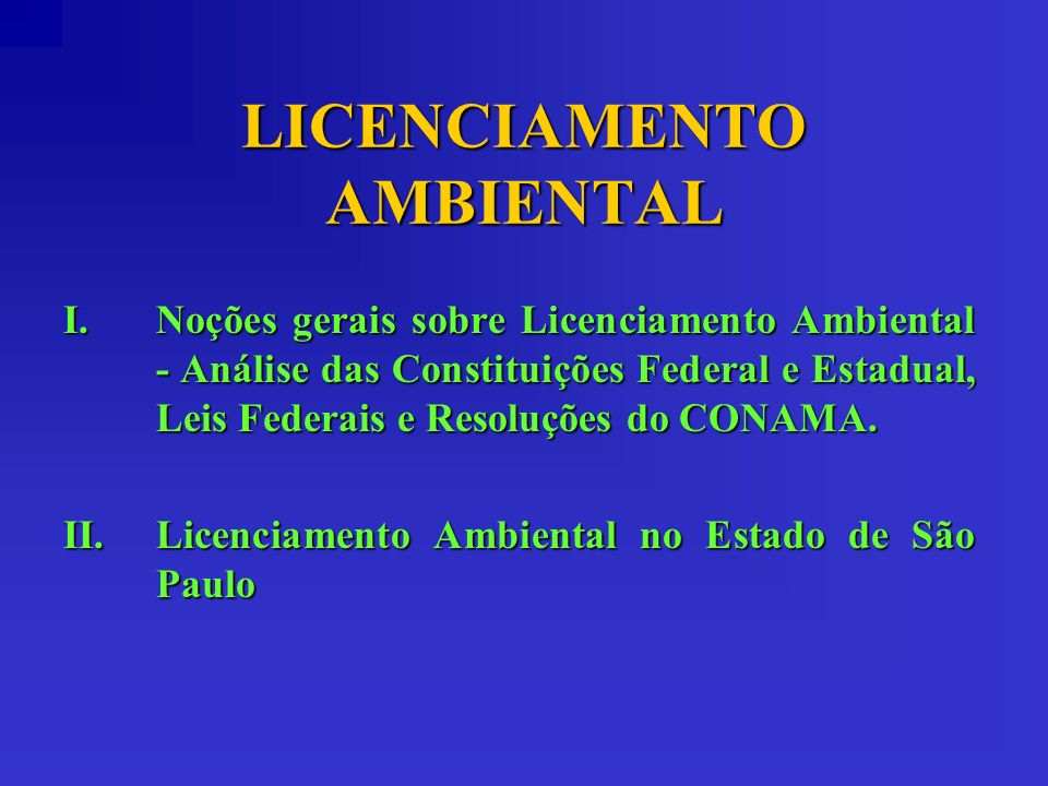 LICENCIAMENTO AMBIENTAL I.Noções gerais sobre Licenciamento Ambiental - Análise das Constituições Federal e Estadual, Leis Federais e Resoluções do CO