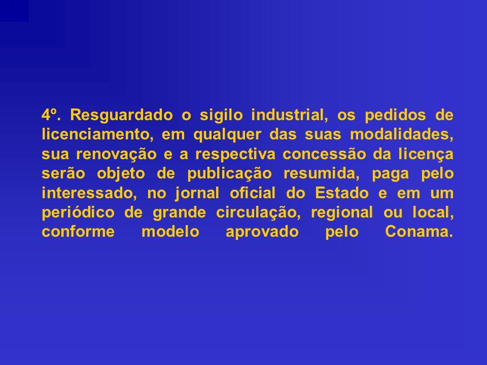 4º. Resguardado o sigilo industrial, os pedidos de licenciamento, em qualquer das suas modalidades, sua renovação e a respectiva concessão da licença