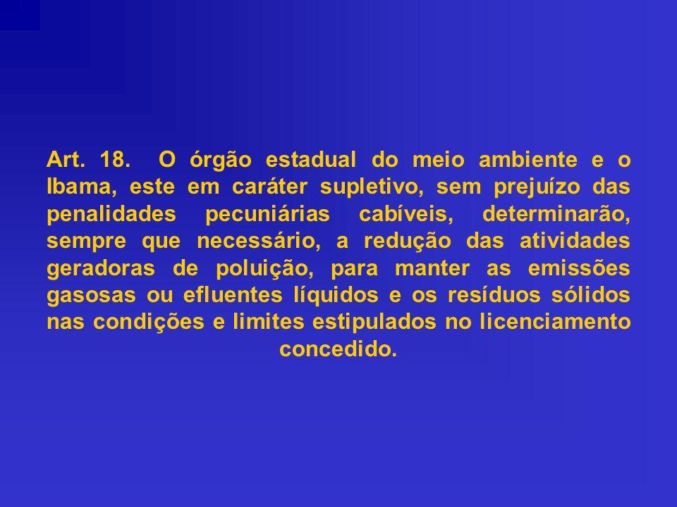 Art. 18. O órgão estadual do meio ambiente e o Ibama, este em caráter supletivo, sem prejuízo das penalidades pecuniárias cabíveis, determinarão, semp