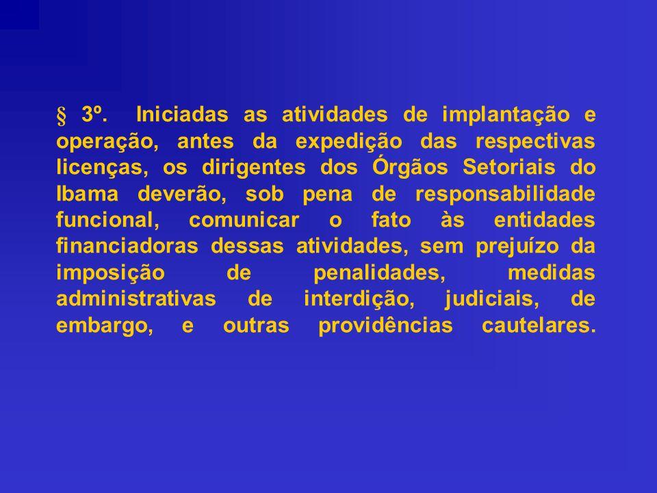 § 3º. Iniciadas as atividades de implantação e operação, antes da expedição das respectivas licenças, os dirigentes dos Órgãos Setoriais do Ibama deve