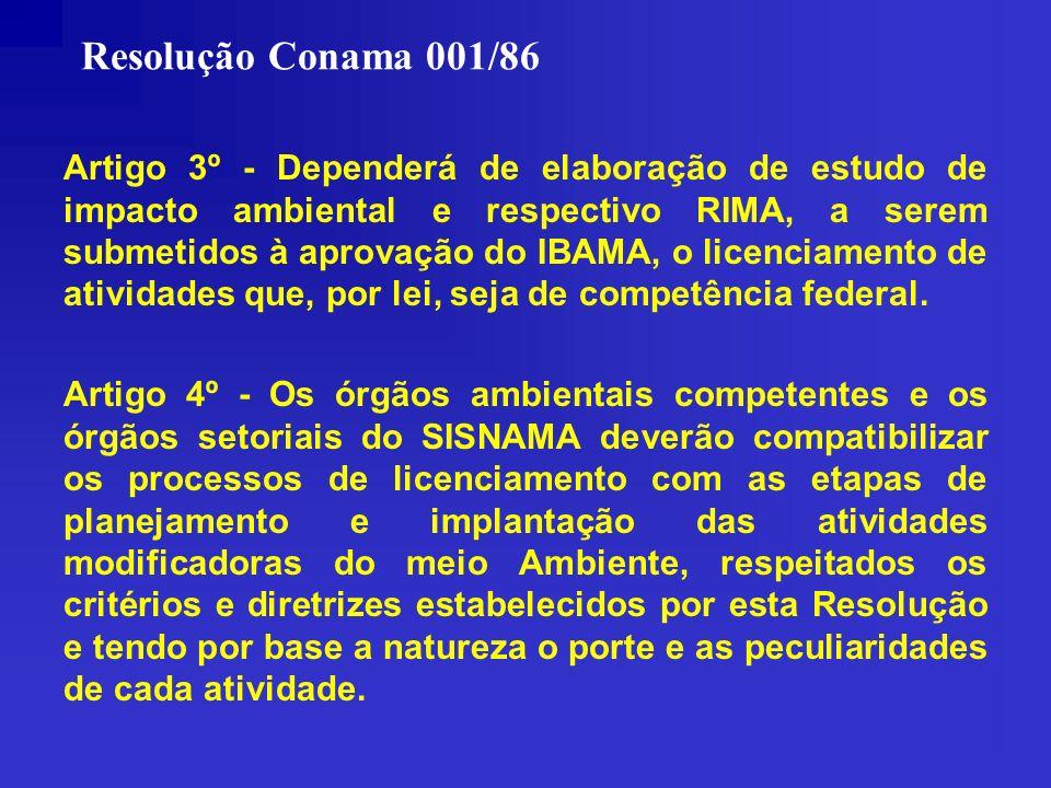Resolução Conama 001/86 Artigo 3º - Dependerá de elaboração de estudo de impacto ambiental e respectivo RIMA, a serem submetidos à aprovação do IBAMA,