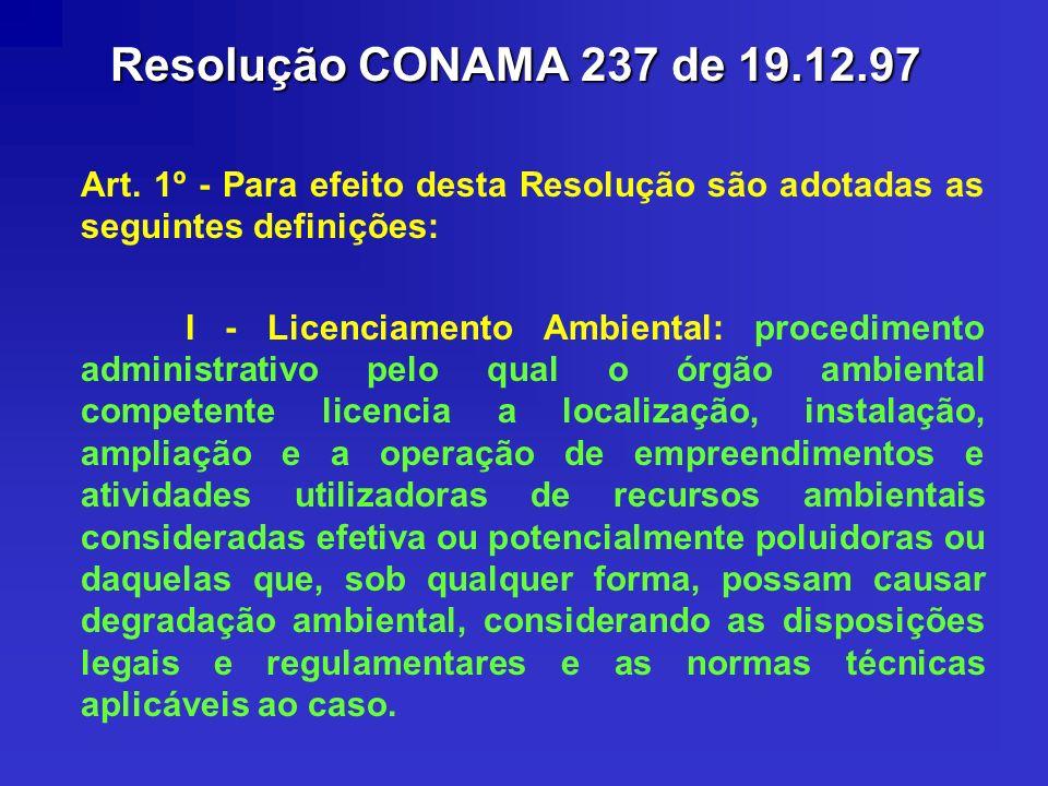 Resolução CONAMA 237 de 19.12.97 Art. 1º - Para efeito desta Resolução são adotadas as seguintes definições: I - Licenciamento Ambiental: procedimento