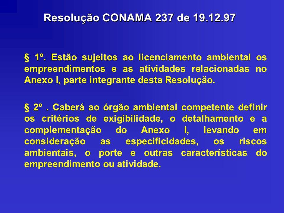 Resolução CONAMA 237 de 19.12.97 § 1º. Estão sujeitos ao licenciamento ambiental os empreendimentos e as atividades relacionadas no Anexo I, parte int