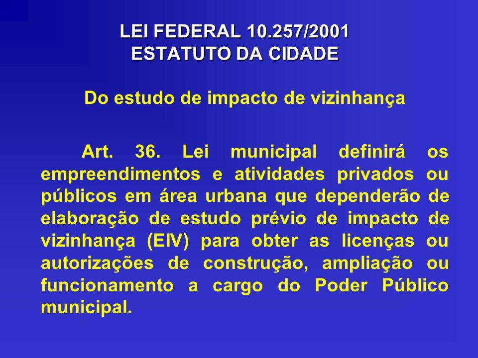 LEI FEDERAL 10.257/2001 ESTATUTO DA CIDADE Do estudo de impacto de vizinhança Art. 36. Lei municipal definirá os empreendimentos e atividades privados