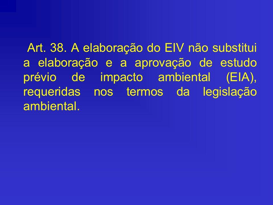 Art. 38. A elaboração do EIV não substitui a elaboração e a aprovação de estudo prévio de impacto ambiental (EIA), requeridas nos termos da legislação