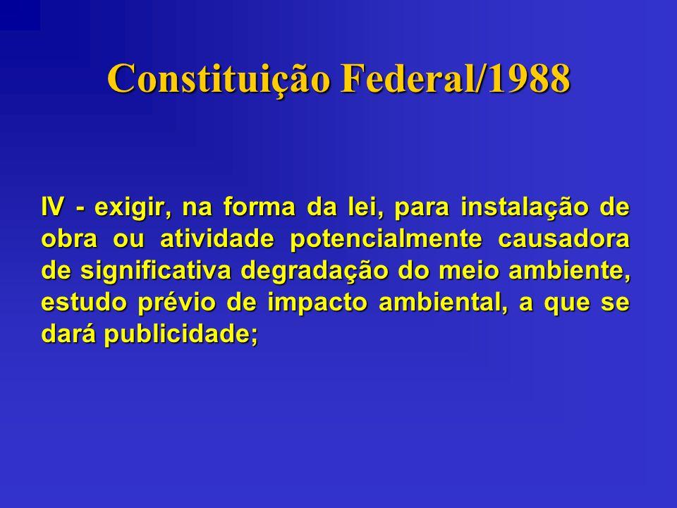 Constituição Federal/1988 IV - exigir, na forma da lei, para instalação de obra ou atividade potencialmente causadora de significativa degradação do m