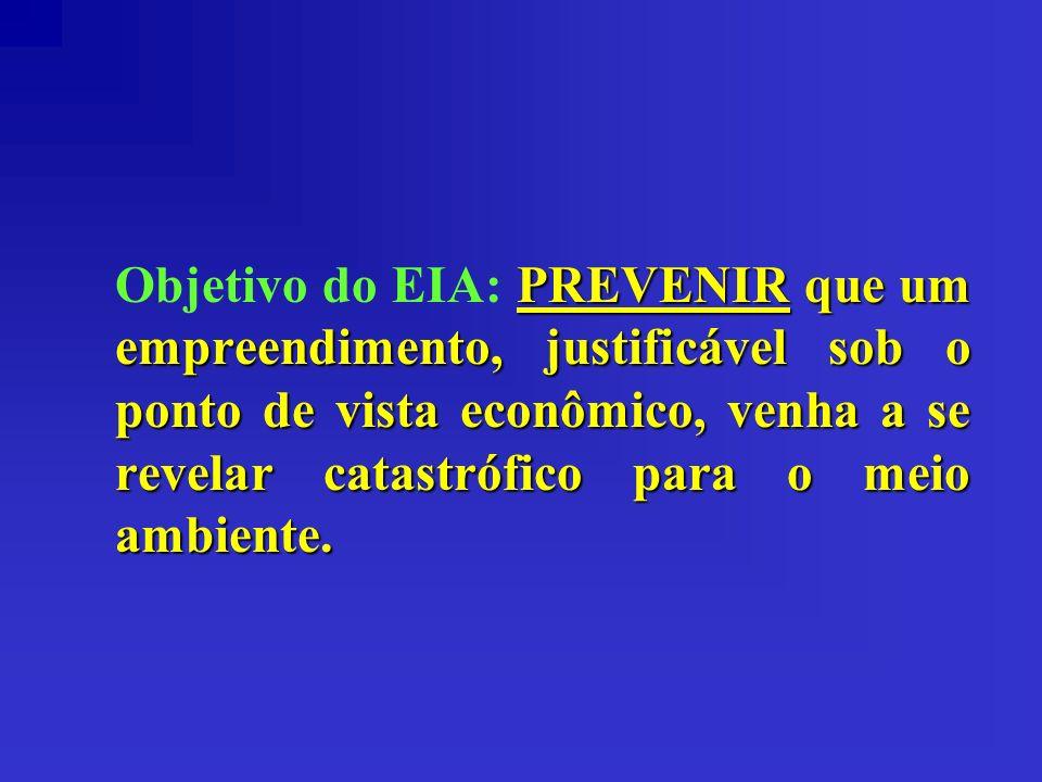 PREVENIR que um empreendimento, justificável sob o ponto de vista econômico, venha a se revelar catastrófico para o meio ambiente. Objetivo do EIA: PR