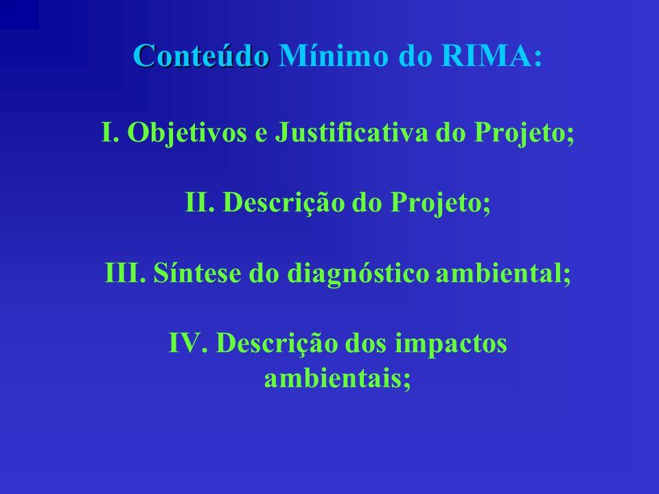 Conteúdo Conteúdo Mínimo do RIMA: I. Objetivos e Justificativa do Projeto; II. Descrição do Projeto; III. Síntese do diagnóstico ambiental; IV. Descri