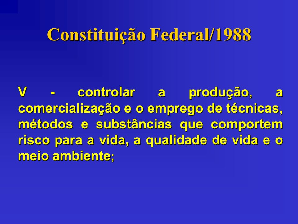 Constituição Federal/1988 V - controlar a produção, a comercialização e o emprego de técnicas, métodos e substâncias que comportem risco para a vida,