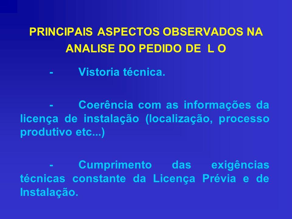 PRINCIPAIS ASPECTOS OBSERVADOS NA ANALISE DO PEDIDO DE L O -Vistoria técnica. -Coerência com as informações da licença de instalação (localização, pro
