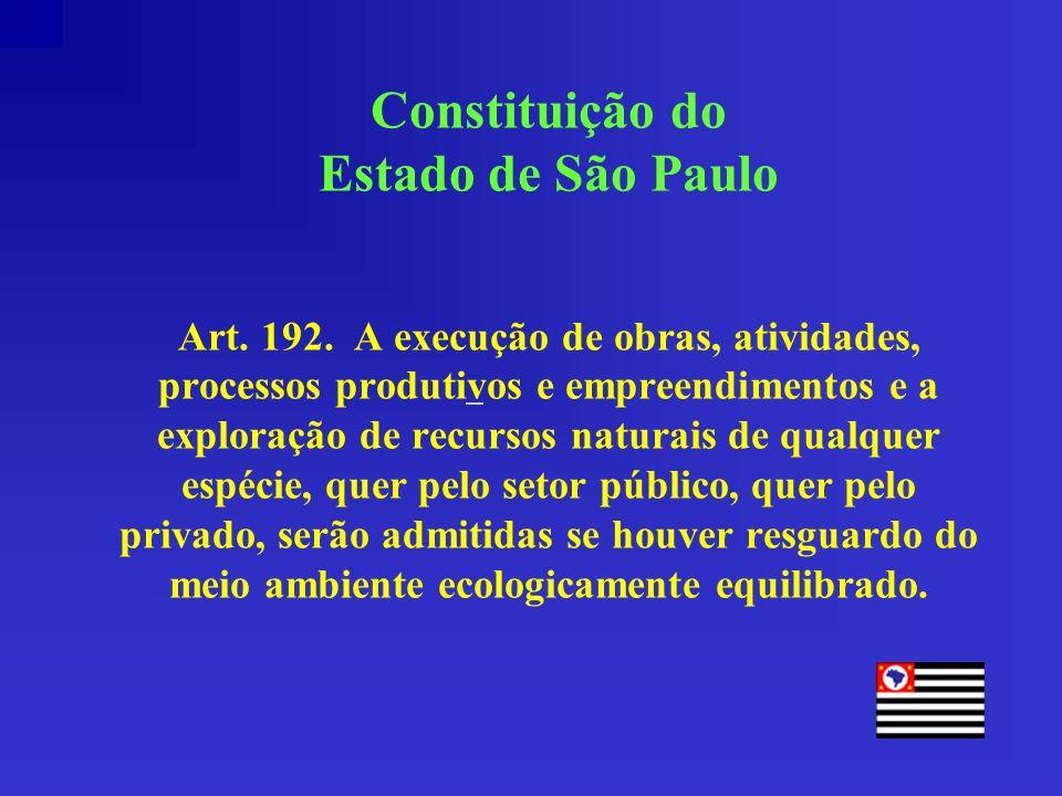Constituição do Estado de São Paulo Art. 192. A execução de obras, atividades, processos produtivos e empreendimentos e a exploração de recursos natur