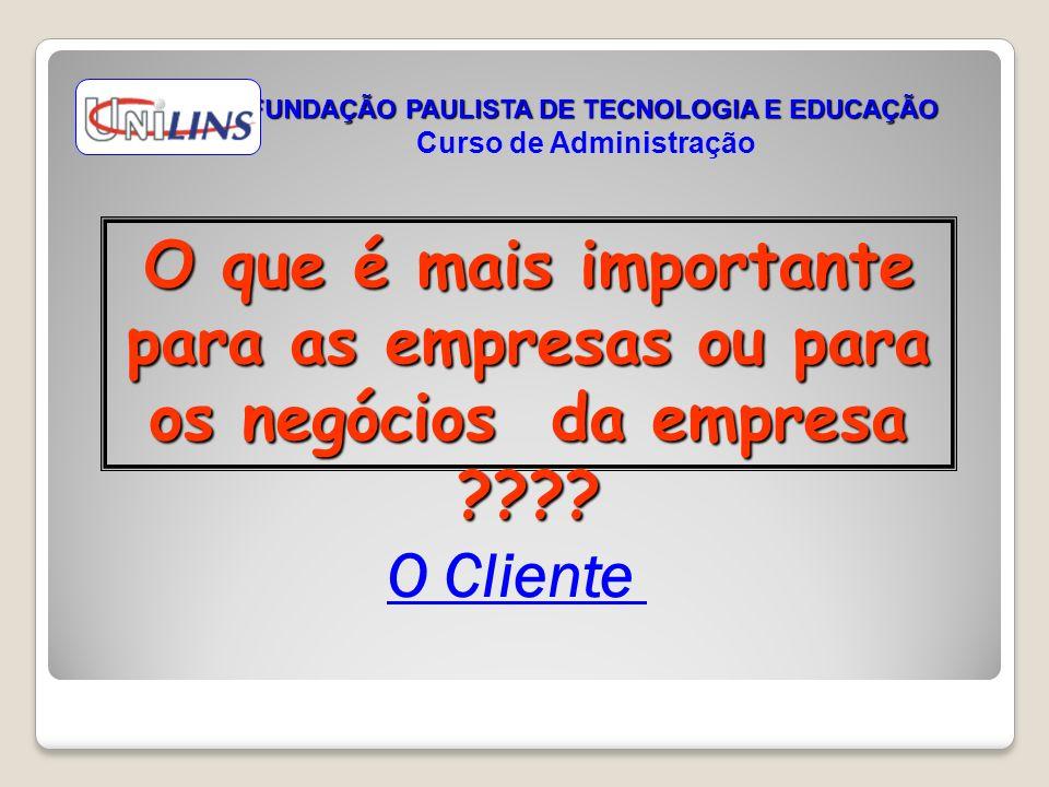 O que é mais importante para as empresas ou para os negócios da empresa ???? FUNDAÇÃO PAULISTA DE TECNOLOGIA E EDUCAÇÃO Curso de Administração O Clien