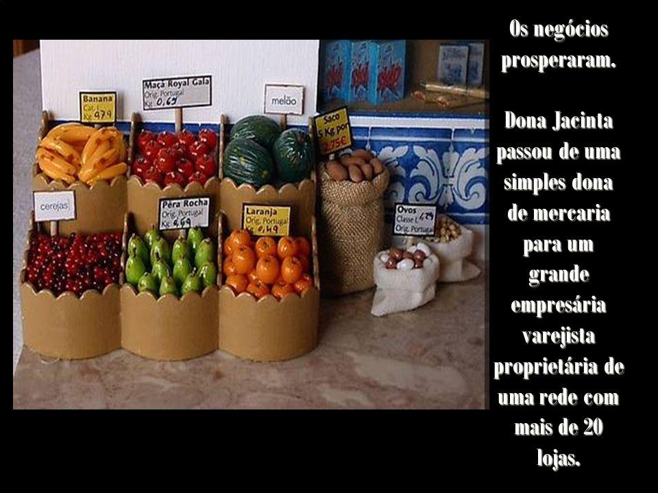 Os negócios prosperaram. Dona Jacinta passou de uma simples dona de mercaria para um grande empresária varejista proprietária de uma rede com mais de