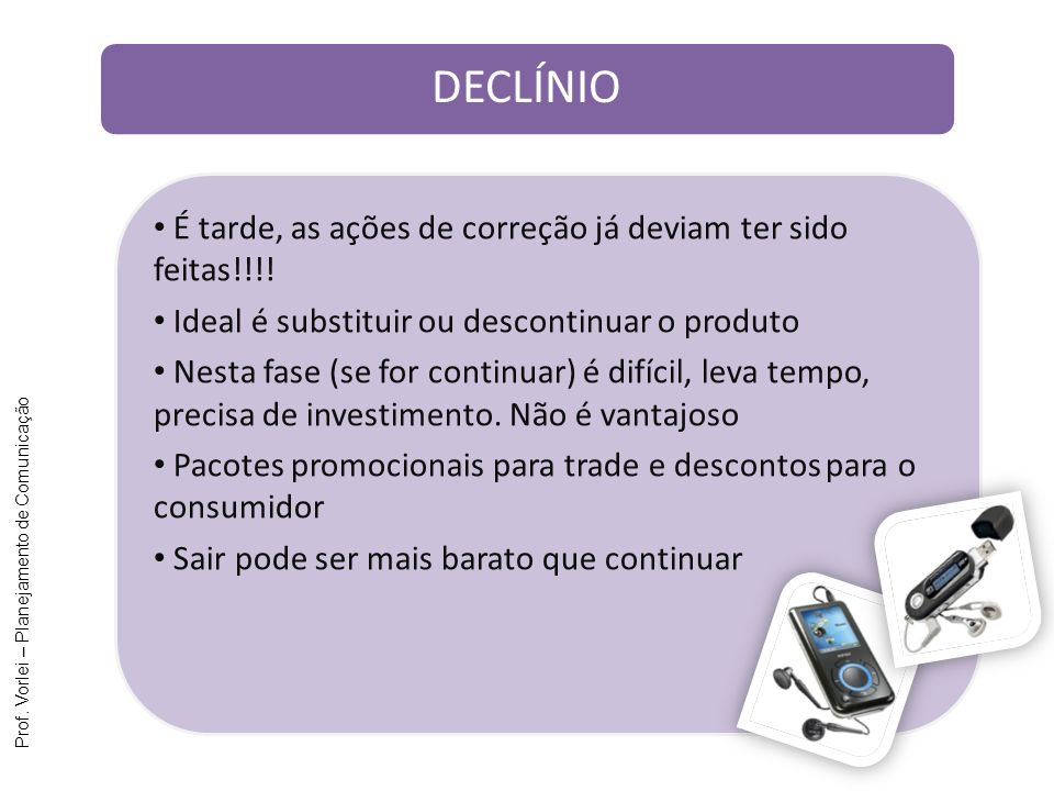 Prof. Vorlei – Planejamento de Comunicação É tarde, as ações de correção já deviam ter sido feitas!!!! Ideal é substituir ou descontinuar o produto Ne