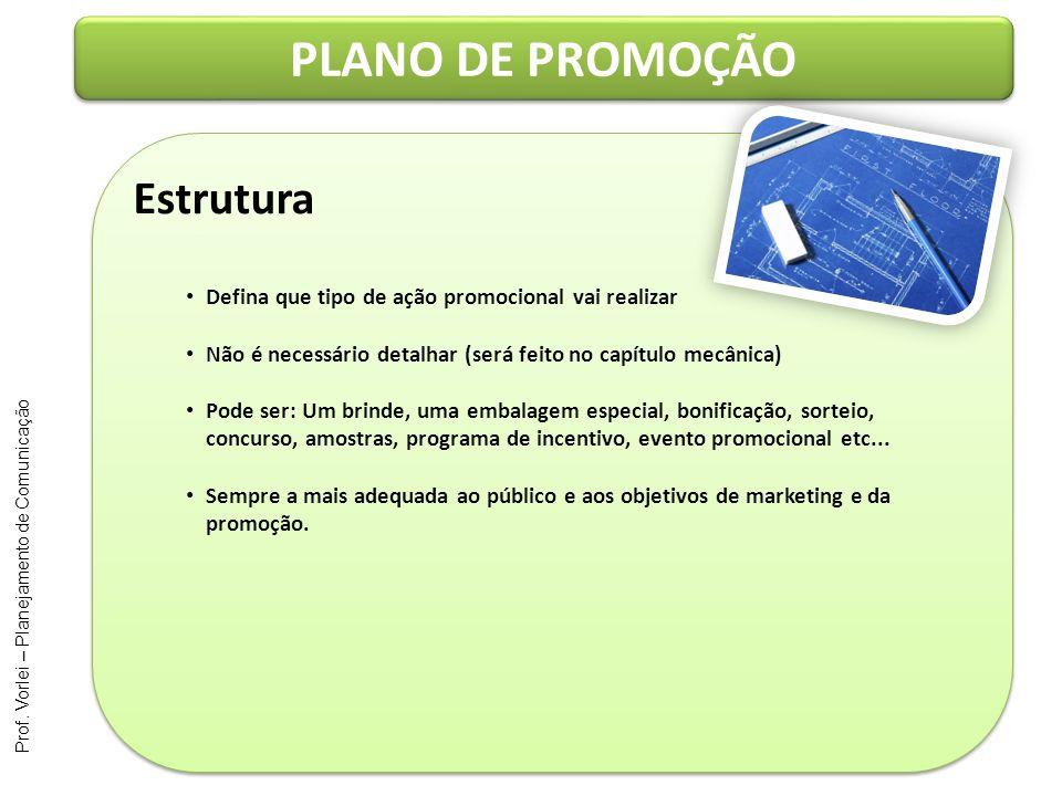 Prof. Vorlei – Planejamento de Comunicação PLANO DE PROMOÇÃO Estrutura Defina que tipo de ação promocional vai realizar Não é necessário detalhar (ser