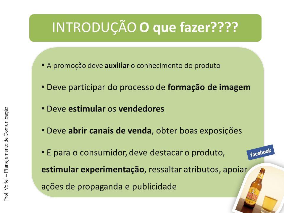 Prof. Vorlei – Planejamento de Comunicação INTRODUÇÃO O que fazer???? A promoção deve auxiliar o conhecimento do produto Deve participar do processo d